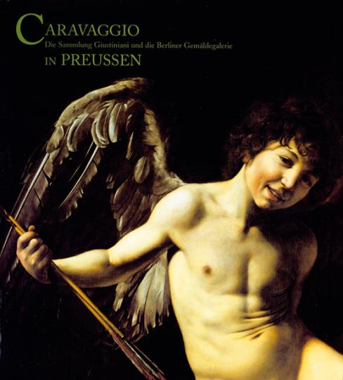 Caravaggio in Preussen. Die Sammlung Giustiniani und die Berliner Gemäldegalerie.