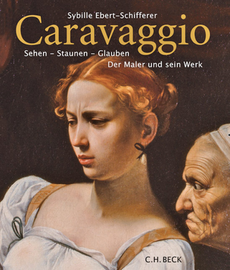 Caravaggio. Sehen - Staunen - Glauben. Der Maler und sein Werk.