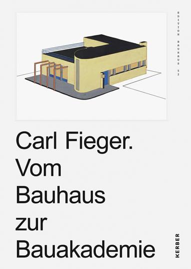 Carl Fieger. Vom Bauhaus zur Bauakademie. Edition Bauhaus 52.