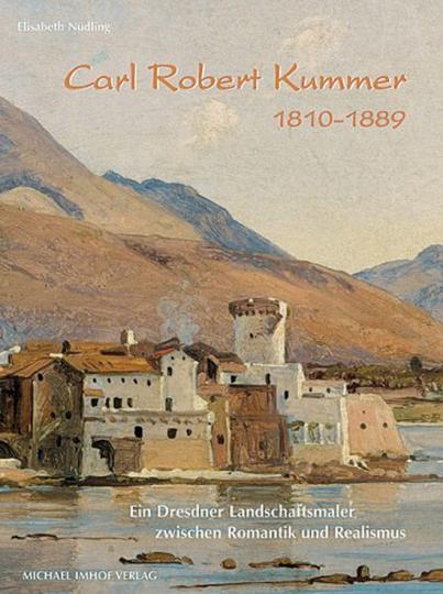 Carl Robert Kummer (1810-1889). Ein Dresdner Landschaftsmaler zwischen Romantik und Realismus.