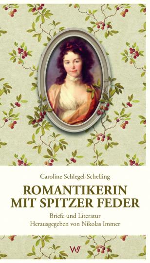 Caroline Schlegel-Schelling. Romantikerin mit spitzer Feder.