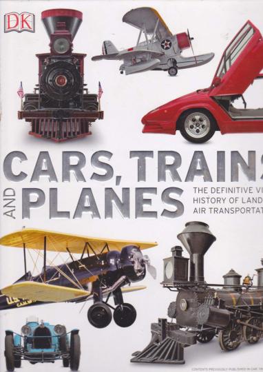 Cars, Trains, and Planes. The Definitive Visual History of Land and Air Transportation. Autos, Züge und Flugzeuge. Eine bebilderte Geschichte der Bewegung zu Land und Luft.