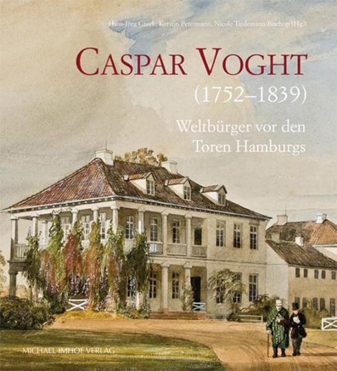 Caspar Voght (1752 - 1839). Weltbürger vor den Toren Hamburgs.