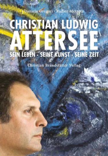 Christian Ludwig Attersee. Sein Leben, seine Kunst, seine Zeit.