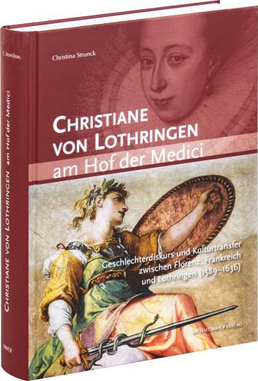 Christiane von Lothringen am Hof der Medici. Geschlechterdiskurs und Kulturtransfer zwischen Florenz, Frankreich und Lothringen (1589-1636).