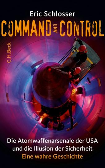 Command and Control. Die Atomwaffenarsenale der USA und die Illusion der Sicherheit.
