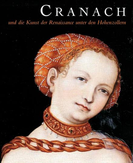 Cranach und die Kunst der Renaissance unter den Hohenzollern.