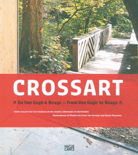 CROSSART. Van Gogh bis Beuys. Meisterwerke der Moderne aus zehn deutschen und niederländischen Museen