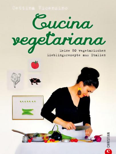 Cucina vegetaria. Meine 80 vegetarischen Lieblingsrezepte aus Italien.