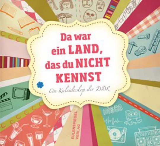 Da war ein Land, das du nicht kennst. Ein Kaleidoskop der DDR.