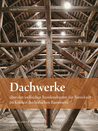 Dachwerke über den welfischen Residenzbauten der Barockzeit im Kontext des höfischen Bauwesens.