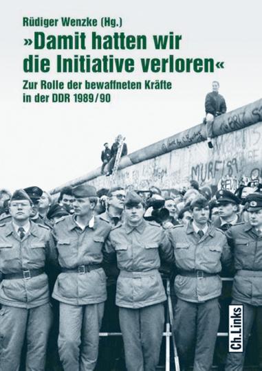 Damit hatten wir die Initiative verloren - Zur Rolle der bewaffneten Kräfte in der DDR 1989/90