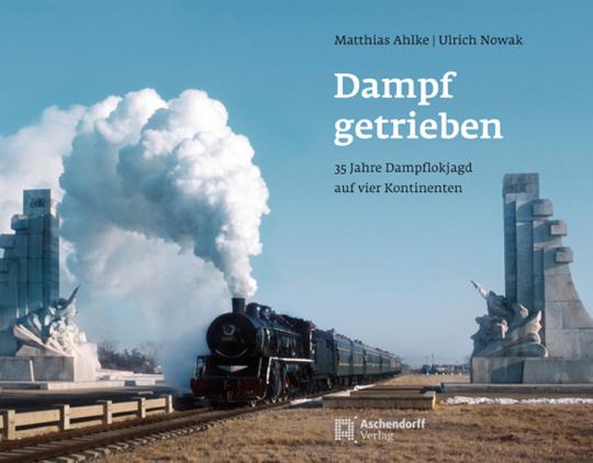Dampf getrieben. 35 Jahre Dampflokjagd auf vier Kontinenten.