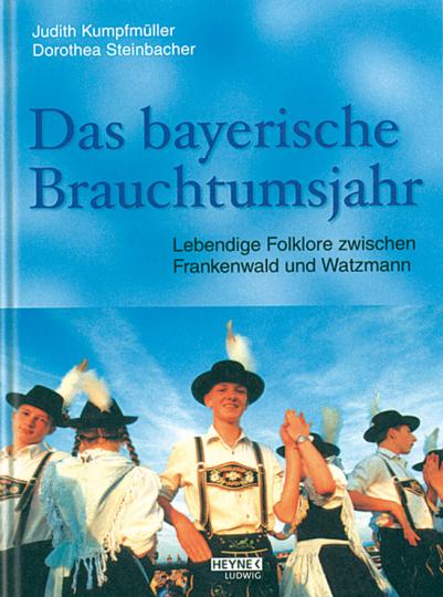 Das bayerische Brauchtumsjahr. Lebendige Folklore zwischen Frankenwald und Watzmann