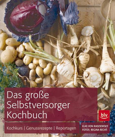 Das BLV Selbstversorger-Kochbuch - Ernten und genießen zu jeder Jahreszeit