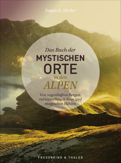 Das Buch der mystischen Orte in den Alpen. Von sagenhaften Bergen, verwunschenen Seen und magischen Höhlen.