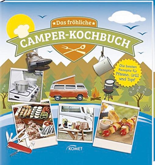 Das fröhliche Camper-Kochbuch - Die besten Rezepte für Pfanne, Grill und Topf
