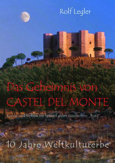 Das Geheimnis von Castel del Monte. Kunst und Politik im Spiegel einer staufischen »Burg«.