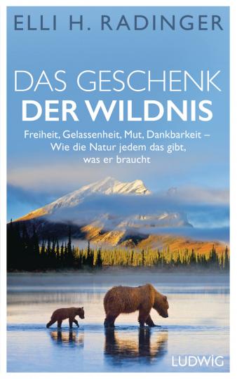 Das Geschenk der Wildnis. Freiheit, Gelassenheit, Mut, Dankbarkeit. Wie die Natur jedem das gibt, was er braucht.