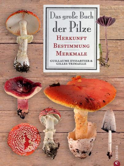 Das große Buch der Pilze. Herkunft - Bestimmung - Merkmale.