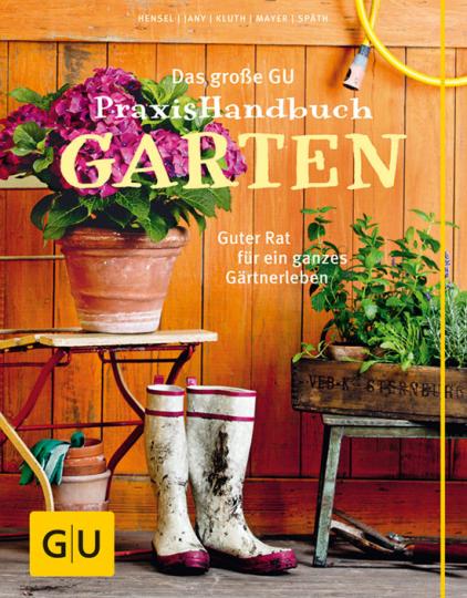 Das große GU PraxisHandbuch Garten. Guter Rat für ein ganzes Gärtnerleben.