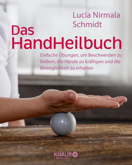Das Hand Heilbuch. Einfache Übungen, um Beschwerden zu lindern, die Hände zu kräftigen und die Beweglichkeit zu erhalten.