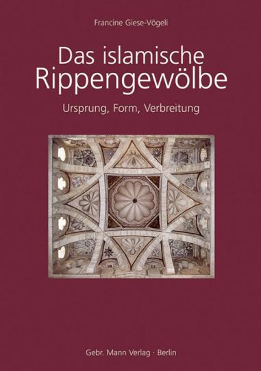 Das islamische Rippengewölbe - Ursprung Form Verbreitung