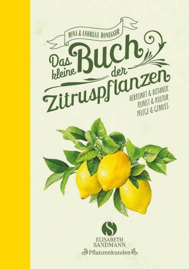 Das kleine Buch der Zitruspflanzen. Herkunft & Botanik, Kunst & Kultur, Pflege & Genuss.