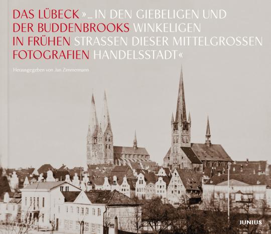 Das Lübeck der Buddenbrooks in frühen Fotografien. »... in den giebeligen und winkeligen Straßen dieser mittelgroßen Handelsstadt«.