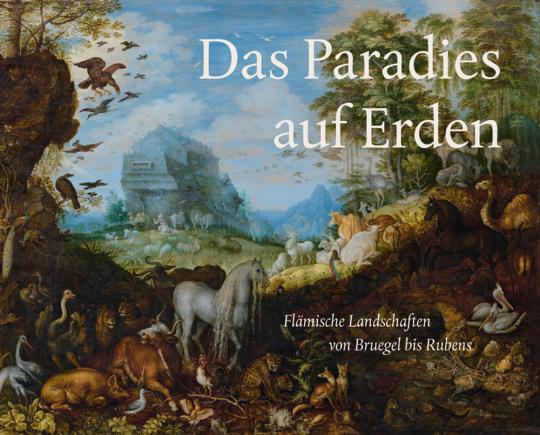 Das Paradies auf Erden. Flämische Landschaften von Bruegel bis Rubens.