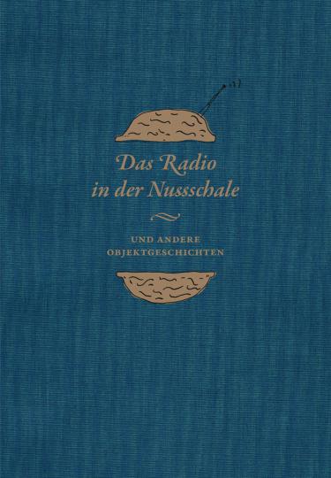 Das Radio in der Nussschale und andere Objektgeschichten. Aus den Sammlungen der Museumsstiftung Post und Telekommunikation.
