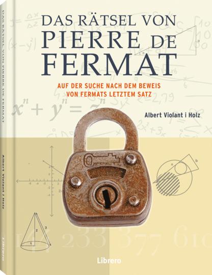 Das Rätsel von Pierre de Fermat. Auf der Suche nach dem Beweis von Fermats letztem Satz.