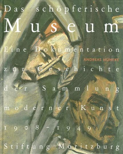 Das schöpferische Museum. Eine Dokumentation zur Geschichte der Sammlung moderner Kunst 1908-1945.