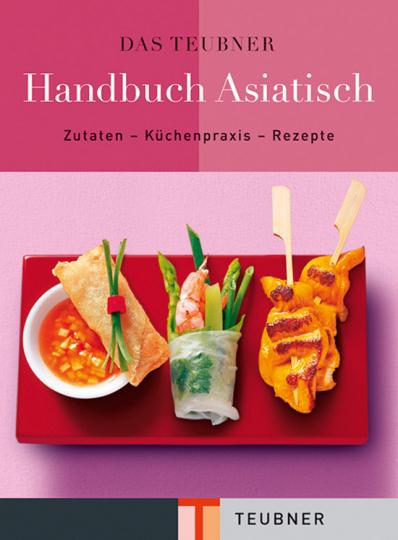 Das Teubner Handbuch Asiatisch. Zutaten - Küchenpraxis - Rezepte.