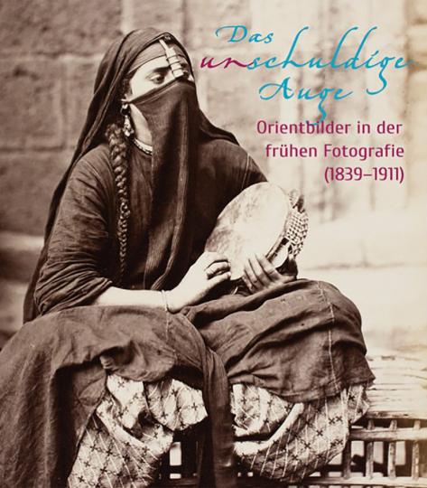 Das unschuldige Auge. Orientbilder in der frühen Fotografie (1839-1911).