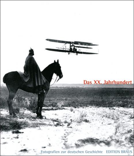 Das XX. Jahrhundert. Fotografien zur Deutschen Geschichte 1880 bis 1990 aus der Sammlung des Deutschen Historischen Museums
