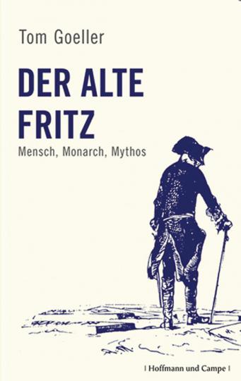 Der alte Fritz. Mensch, Monarch, Mythos.