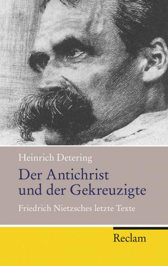 Der Antichrist und der Gekreuzigte. Friedrich Nietzsches letzte Texte.