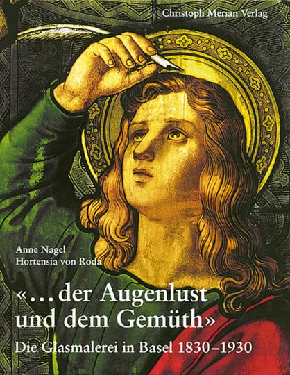 Der Augenlust und dem Gemüth. Die Glasmalerei in Basel 1830-1930.