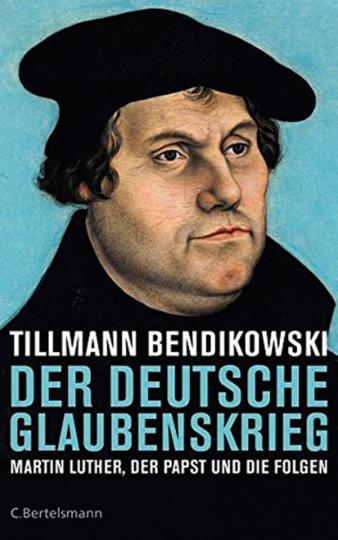 Der deutsche Glaubenskrieg. Martin Luther, die Päpste und die Folgen.