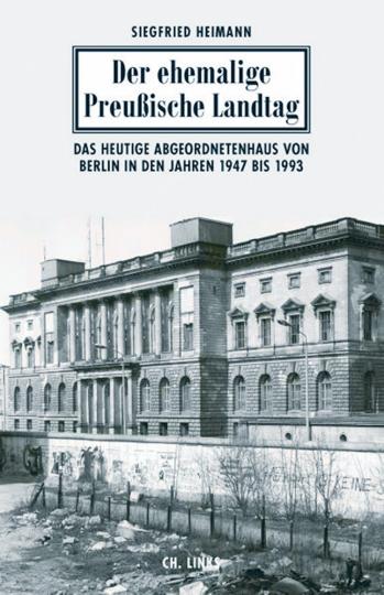 Der ehemalige Preußische Landtag - Eine politische Geschichte des heutigen Abgeordnetenhauses von Berlin 1947 bis 1993
