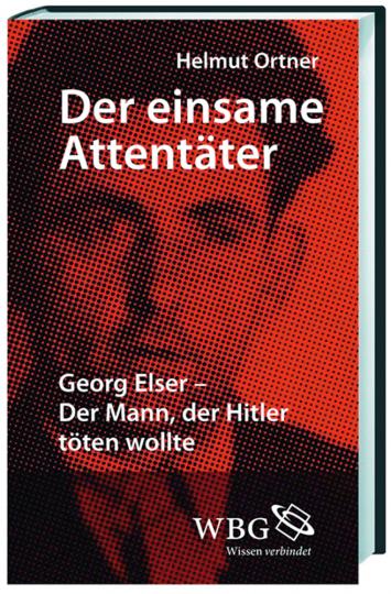 Der einsame Attentäter. Georg Elser - Der Mann, der Hitler töten wollte.