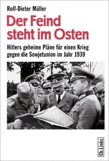 Der Feind steht im Osten. Hitlers geheime Pläne für einen Krieg gegen die Sowjetunion im Jahr 1939.