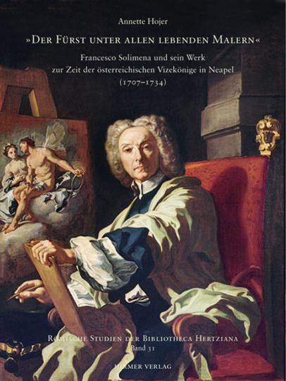 Der Fürst unter allen lebenden Malern. Francesco Solimena und sein Werk zur Zeit der österreichischen Vizekönige in Neapel (1707-1734).
