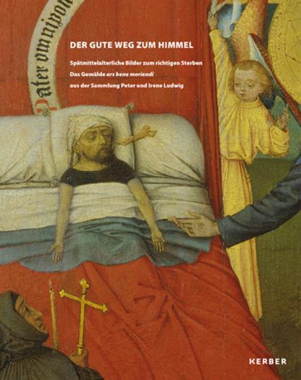 Der gute Weg zum Himmel. Spätmittelalterliche Bilder zum richtigen Sterben. Das Gemälde »ars bene moriendi« aus der Sammlung Peter und Irene Ludwig.