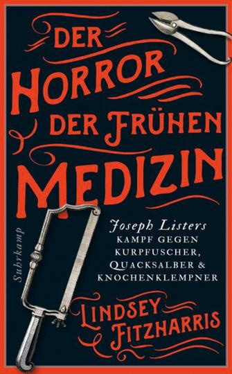 Der Horror der frühen Medizin. Joseph Listers Kampf gegen Kurpfuscher, Quacksalber & Knochenklempner.