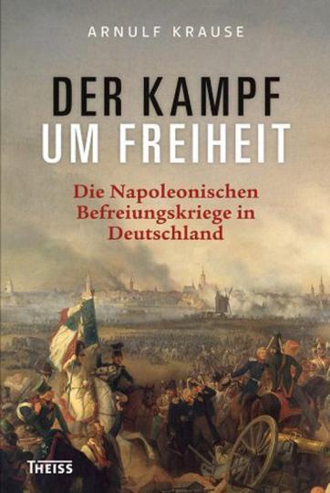 Der Kampf um Freiheit. Die Napoleonischen Befreiungskriege in Deutschland.