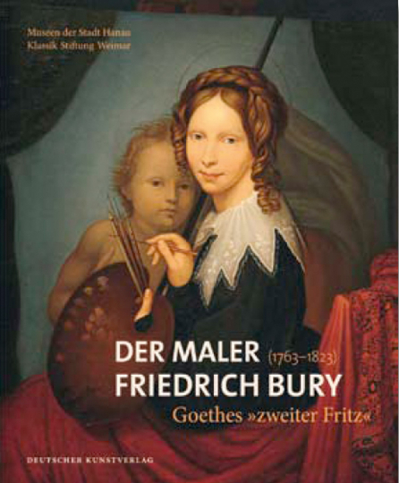 Der Maler Friedrich Bury (1763-1823). Goethes »zweiter Fritz«.