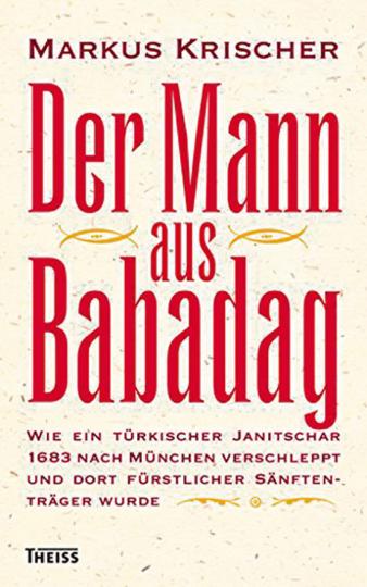 Der Mann aus Babadag. Wie ein türkischer Janitschar 1683 nach München verschleppt und dort fürstlicher Sänftenträger wurde.
