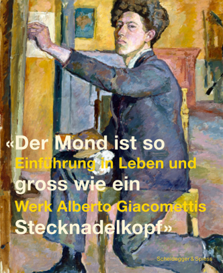 Der Mond ist so groß wie ein Stecknadelkopf. Einführung in Leben und Werk Alberto Giacomettis.